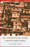 An Uncertain Cure : Living with Leprosy in Brazil, White, Cassandra, 0813544572