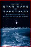 Neither Star Wars nor Sanctuary : Constraining the Military Uses of Space, O'Hanlon, Michael E., 081576457X