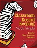 Classroom Record Keeping Made Simple : Tips for Time-Strapped Teachers, Mierzwik, Diane, 1412914574