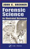 Forensic Science : An Illustrated Dictionary, Brenner, John C., 0849314577