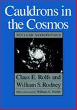 Cauldrons in the Cosmos : Nuclear Astrophysics, Rolfs, Claus E. and Rodney, William S., 0226724573