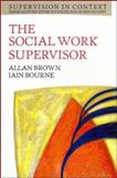 The Social Work Supervisor : Supervision in Community, Day Care and Residential Settings, Brown, Allan and Bourne, Iain, 0335194583
