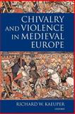 Chivalry and Violence in Medieval Europe, Kaeuper, Richard W., 0199244588