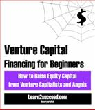 Venture Capital Financing for Beginners : How to Raise Equity Capital from Venture Capitalists and Angels, Learn2succeed.com Incorporated, 1552704580