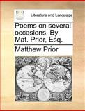 Poems on Several Occasions by Mat Prior, Esq, Matthew Prior, 1170614582
