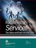 Focus First on Service : The Face and Voice of Your Water Utility, AWWA Staff, 1583214585