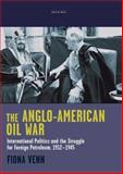 The Anglo-American Oil War : International Politics and the Struggle for Foreign Petroleum, 1912-1945, Venn, Fiona, 1845114582