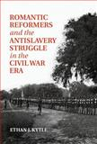 Romantic Reformers and the Antislavery Struggle in the Civil War Era, Kytle, Ethan, 1107074592