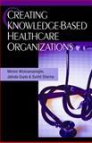 Creating Knowledge-Based Healthcare Organizations, Wickramasinghe, Nilmini and Gupta, Jatinder N. D., 1591404592