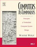 Computers As Components : Principles of Embedded Computing System Design, Wolf, Wayne and Wolf, Wayne Hendrix, 0123694590