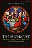 The Eucharist : Origins and Contemporary Understandings, O'Loughlin, Thomas, 0567384594