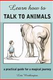 Learn How to Talk to Animals - a Practical Guide for a Magical Journey, Leta Wortington, 1468034596