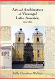 Art and Architecture of Viceregal Latin America, 1521-1821, Donahue-Wallace, Kelly, 0826334598