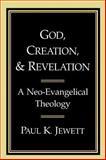 God, Creation, and Revelation : A Neo-Evangelical Theology, Jewett, Paul K., 0802804608
