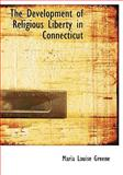 The Development of Religious Liberty in Connecticut, Maria Louise Greene, 0554224607