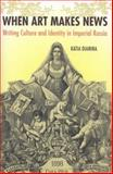 When Art Makes News : Writing Culture and Identity in Imperial Russia, 1851-1900, Dianina, Katia, 0875804608