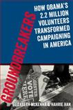 Groundbreakers : How Obama's 2. 2 Million Volunteers Transformed Campaigning in America, McKenna, Elizabeth and Han, Hahrie, 0199394601