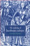 The Making of Jacobean Culture : James I and the Renegotiation of Elizabethan Literary Practice, Curtis Perry, 0521034604