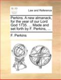 Perkins a New Almanack, for the Year of Our Lord God 1735 Made and Set Forth by F Perkins, F. Perkins, 1170514618