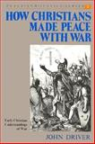 How Christians Made Peace with War : Early Christian Understandings of War, Driver, John, 0836134613