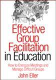 Effective Group Facilitation in Education : How to Energize Meetings and Manage Difficult Groups, Eller, John, 1412904617