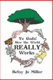 Ye Gods! How the World Really Works, Betsy Jo Miller, 1477274618