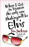 When I Get to Heaven the Only One Shaking Will Be Elvis, Jim C. Jackson, 1414104618