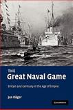 The Great Naval Game : Britain and Germany in the Age of Empire, Rüger, Jan and R8ger, Jan, 0521114616