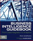 Business Intelligence Guidebook : From Data Integration to Analytics, Sherman, Rick, 012411461X