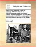 Asgill upon Woolston; Being an Abstract of Mr Woolston's Six Discourses Against the Miracles of Christ, and a Ridicule Th, John Asgill, 1140924613