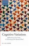 Cognitive Variations : Reflections on the Unity and Diversity of the Human Mind, Lloyd, Geoffrey, 0199214611