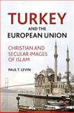 Turkey and the European Union : Christian and Secular Images of Islam, Levin, Paul T., 0230104614