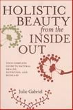 Holistic Beauty from the Inside Out, Julie Gabriel, 1609804619