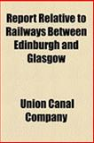 Report Relative to Railways Between Edinburgh and Glasgow, Union Canal Company, 115450462X