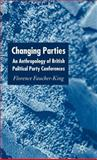 Changing Parties : An Anthropology of British Political Party Conferences, Faucher-King, Florence and Faucher, Florence, 1403904626