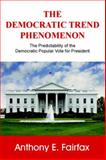 The Democratic Trend Phenomenon : The Predictability of the Democratic Popular Vote for President, Fairfax, Anthony, 0975254626