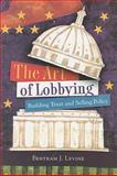 The Art of Lobbying : Building Trust and Selling Policy, Levine, Bertram J., 0872894622