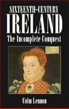 Sixteenth Century Ireland : The Incomplete Conquest, Lennon, Colm, 0312124627