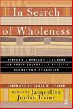 In Search of Wholeness : African American Teachers and Their Culturally Specific Classroom Practices, Irvine, Jacqueline Jordan, 031229462X