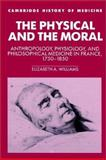 The Physical and the Moral : Anthropology, Physiology, and Philosophical Medicine in France, 1750-1850, Williams, Elizabeth A., 0521524628