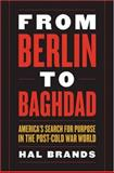 From Berlin to Baghdad : America's Search for Purpose in the Post-Cold War World, Brands, Hal, 081312462X