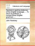Newbery's Spelling Dictionary of the English Language, to Which Is Prefixed, a Compendious English Grammar;, John Newbery, 1170424627
