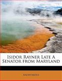 Isidor Rayner Late a Senator from Maryland, Anonymous, 1115884638