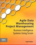 Agile Data Warehousing Project Management : Business Intelligence Systems Using Scrum, Hughes, Ralph, 0123964636