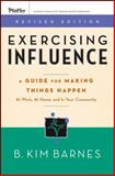 Exercising Influence : A Guide for Making Things Happen at Work, at Home, and in Your Community, Barnes, B. Kim, 0787984639