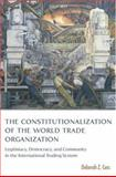 Constitutionalization of the World Trade Organization : Legitimacy, Democracy, and Community in the International Trading System, Cass, Deborah Z., 0199284636