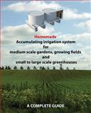 Homemade Accumulating Irrigation System for Medium Scale Gardens, Growing Fields and Small to Large Scale Greenhouses, Dino Rondic, 149120463X