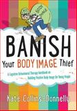 Banish Your Body Image Thief : A Cognitive Behavioural Therapy Workbook on Building Positive Body Image for Young People, Collins-Donnelly, Kate, 1849054630