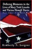 Defining Moments in the Lives of Mary Todd Lincoln and Varina Howell Davis: First Ladies of the Civil War, Largent, Kimberly J., 1424124646