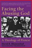 Facing the Abusing God : A Theology of Protest, Blumenthal, David R., 0664254640